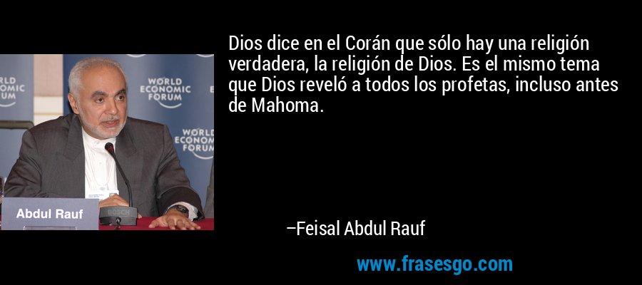 Dios dice en el Corán que sólo hay una religión verdadera, la religión de Dios. Es el mismo tema que Dios reveló a todos los profetas, incluso antes de Mahoma. – Feisal Abdul Rauf