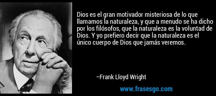 Dios es el gran motivador misteriosa de lo que llamamos la naturaleza, y que a menudo se ha dicho por los filósofos, que la naturaleza es la voluntad de Dios. Y yo prefiero decir que la naturaleza es el único cuerpo de Dios que jamás veremos. – Frank Lloyd Wright