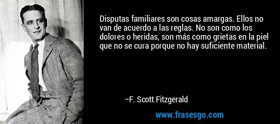 Disputas familiares son cosas amargas. Ellos no van de acuerdo a las reglas. No son como los dolores o heridas, son más como grietas en la piel que no se cura porque no hay suficiente material. – F. Scott Fitzgerald