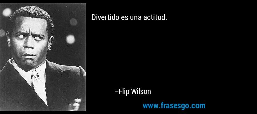 Divertido es una actitud. – Flip Wilson