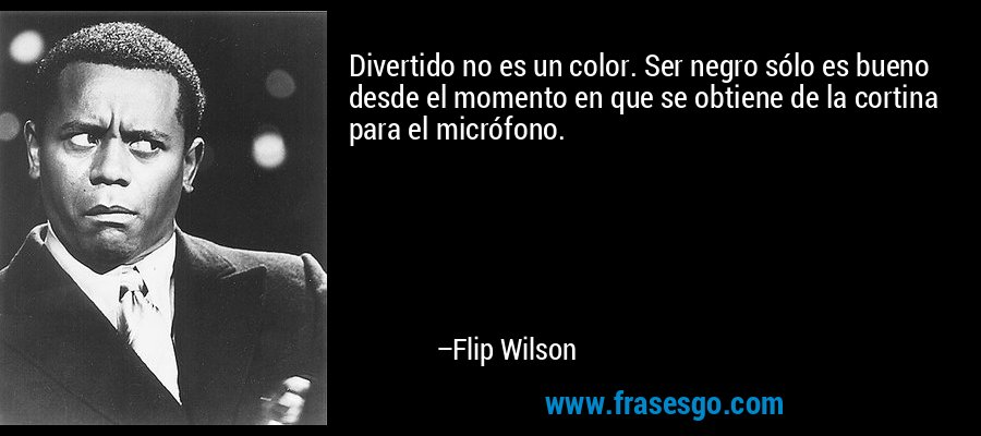 Divertido no es un color. Ser negro sólo es bueno desde el momento en que se obtiene de la cortina para el micrófono. – Flip Wilson