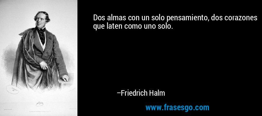 Dos almas con un solo pensamiento, dos corazones que laten como uno solo. – Friedrich Halm