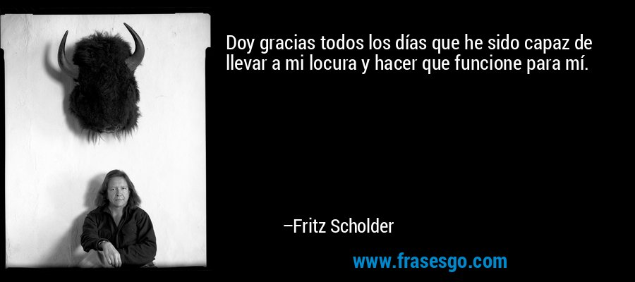 Doy gracias todos los días que he sido capaz de llevar a mi locura y hacer que funcione para mí. – Fritz Scholder