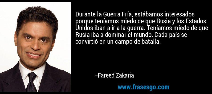 Durante la Guerra Fría, estábamos interesados porque teníamos miedo de que Rusia y los Estados Unidos iban a ir a la guerra. Teníamos miedo de que Rusia iba a dominar el mundo. Cada país se convirtió en un campo de batalla. – Fareed Zakaria