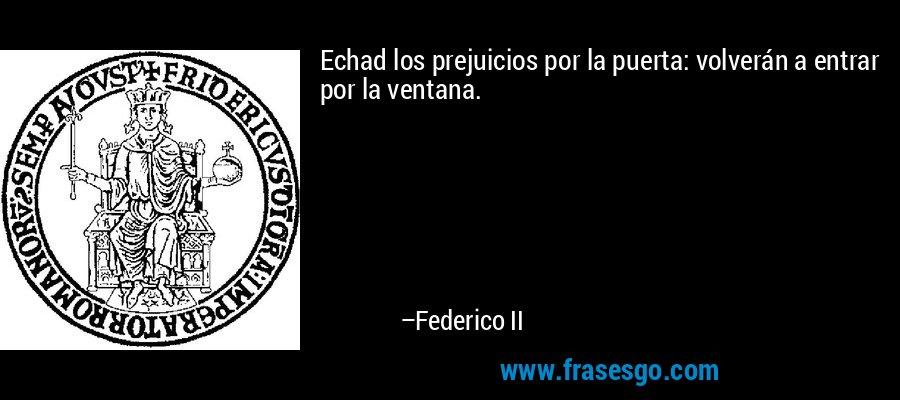 Echad los prejuicios por la puerta: volverán a entrar por la ventana. – Federico II