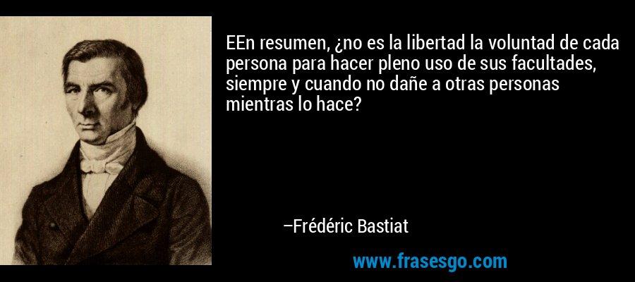 EEn resumen, ¿no es la libertad la voluntad de cada persona para hacer pleno uso de sus facultades, siempre y cuando no dañe a otras personas mientras lo hace? – Frédéric Bastiat