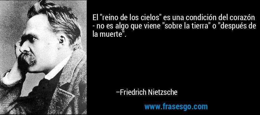 El 'reino de los cielos' es una condición del corazón - no es algo que viene 'sobre la tierra' o 'después de la muerte.' – Friedrich Nietzsche