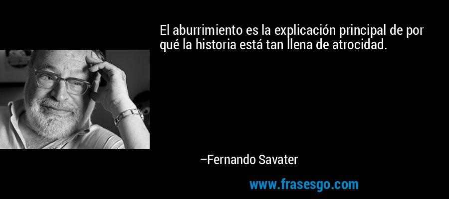 El aburrimiento es la explicación principal de por qué la historia está tan llena de atrocidad. – Fernando Savater