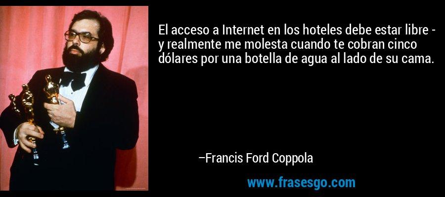 El acceso a Internet en los hoteles debe estar libre - y realmente me molesta cuando te cobran cinco dólares por una botella de agua al lado de su cama. – Francis Ford Coppola