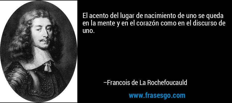 El acento del lugar de nacimiento de uno se queda en la mente y en el corazón como en el discurso de uno. – Francois de La Rochefoucauld