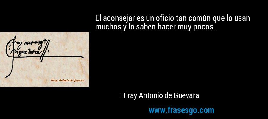 El aconsejar es un oficio tan común que lo usan muchos y lo saben hacer muy pocos. – Fray Antonio de Guevara