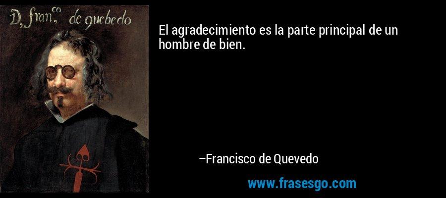 El agradecimiento es la parte principal de un hombre de bien. – Francisco de Quevedo