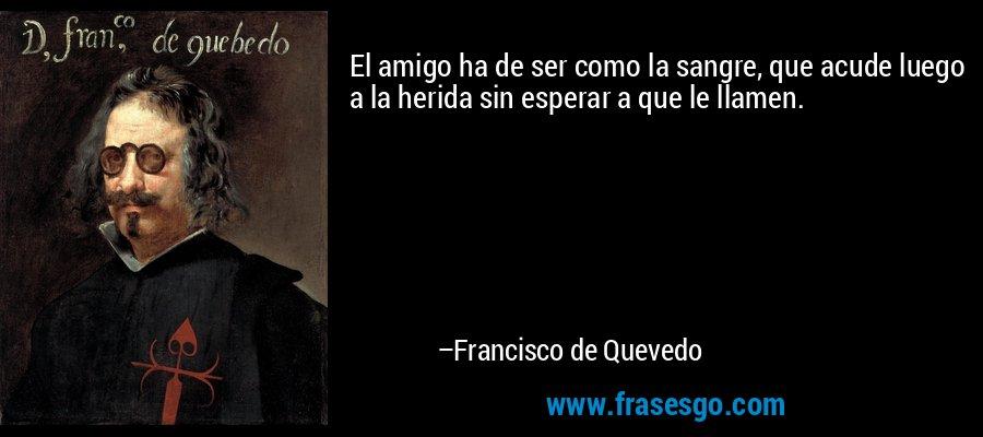 El amigo ha de ser como la sangre, que acude luego a la herida sin esperar a que le llamen. – Francisco de Quevedo