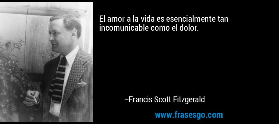 El amor a la vida es esencialmente tan incomunicable como el dolor. – Francis Scott Fitzgerald
