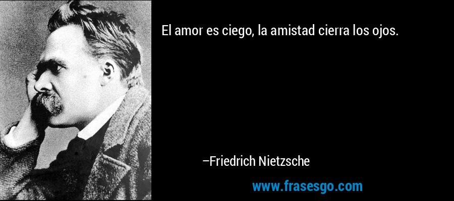 El amor es ciego, la amistad cierra los ojos. – Friedrich Nietzsche