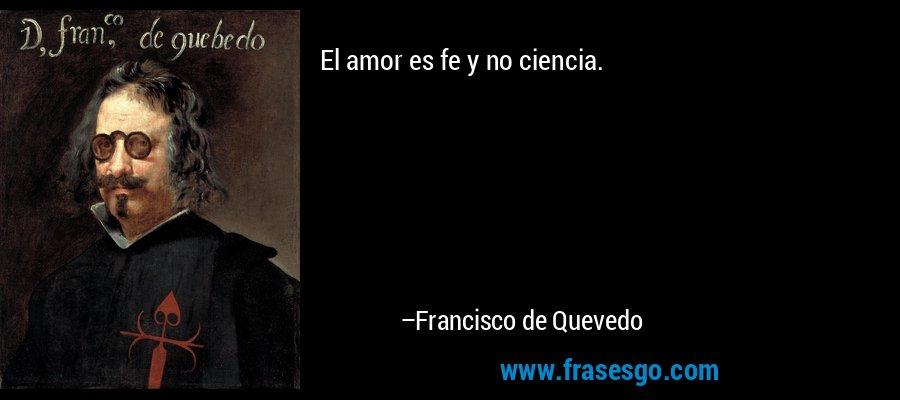 El amor es fe y no ciencia. – Francisco de Quevedo