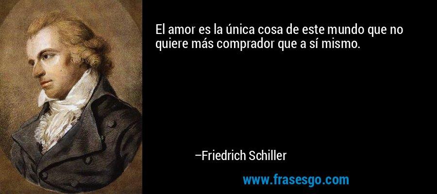 El amor es la única cosa de este mundo que no quiere más comprador que a sí mismo. – Friedrich Schiller