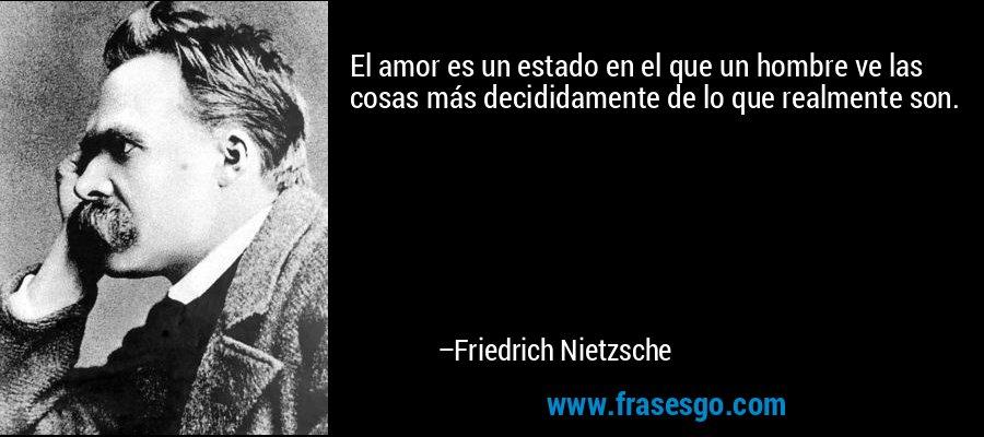 El amor es un estado en el que un hombre ve las cosas más decididamente de lo que realmente son. – Friedrich Nietzsche