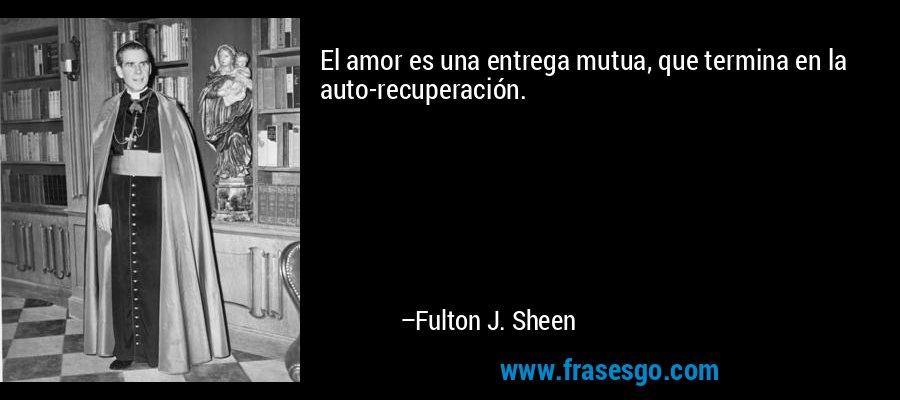 El amor es una entrega mutua, que termina en la auto-recuperación. – Fulton J. Sheen