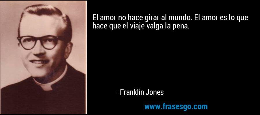 El amor no hace girar al mundo. El amor es lo que hace que el viaje valga la pena. – Franklin Jones