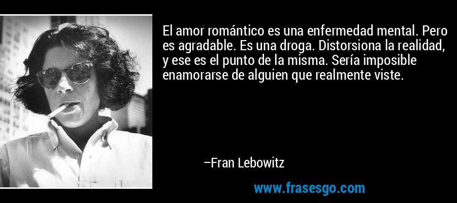 El amor romántico es una enfermedad mental. Pero es agradable. Es una droga. Distorsiona la realidad, y ese es el punto de la misma. Sería imposible enamorarse de alguien que realmente viste. – Fran Lebowitz
