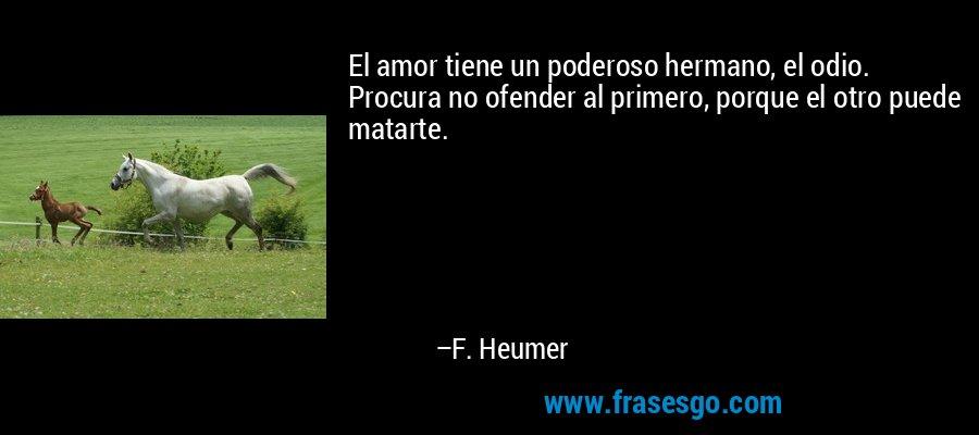 El amor tiene un poderoso hermano, el odio. Procura no ofender al primero, porque el otro puede matarte. – F. Heumer
