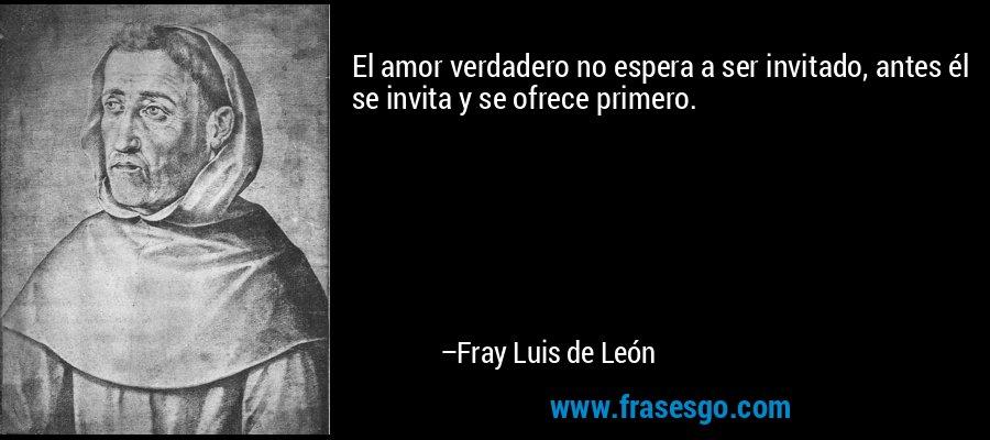 El amor verdadero no espera a ser invitado, antes él se invita y se ofrece primero. – Fray Luis de León