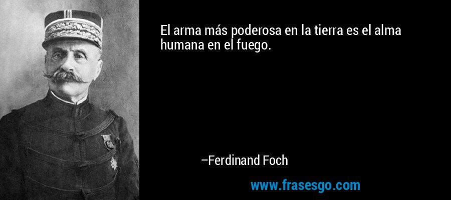 El arma más poderosa en la tierra es el alma humana en el fuego. – Ferdinand Foch