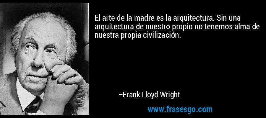 El arte de la madre es la arquitectura. Sin una arquitectura de nuestro propio no tenemos alma de nuestra propia civilización. – Frank Lloyd Wright