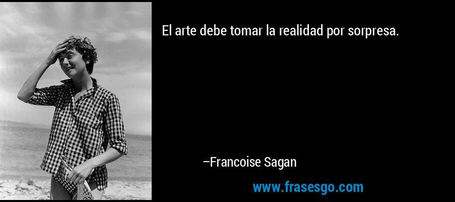 El arte debe tomar la realidad por sorpresa. – Francoise Sagan