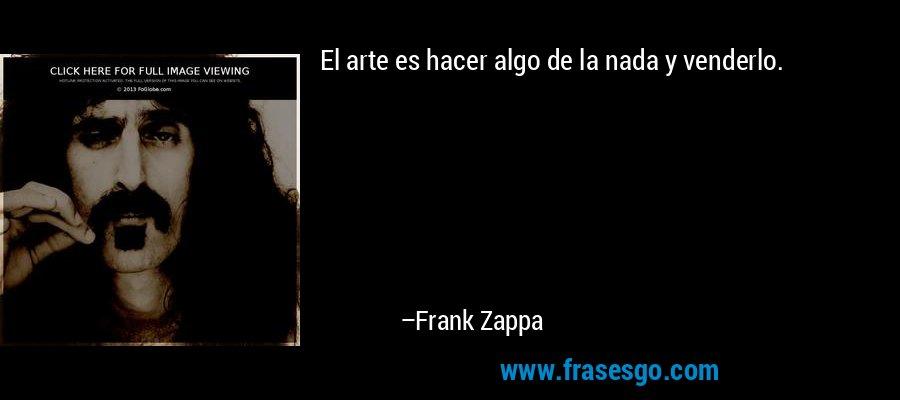 El arte es hacer algo de la nada y venderlo. – Frank Zappa