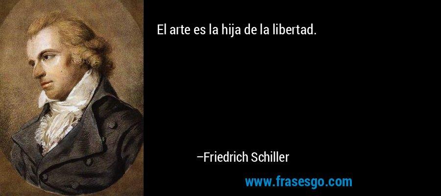 El arte es la hija de la libertad. – Friedrich Schiller