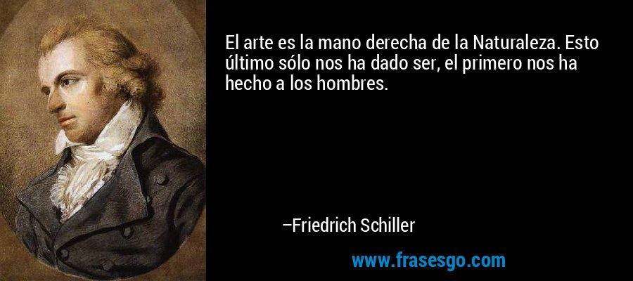El arte es la mano derecha de la Naturaleza. Esto último sólo nos ha dado ser, el primero nos ha hecho a los hombres. – Friedrich Schiller