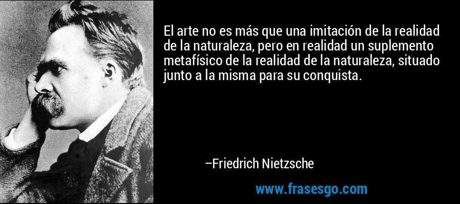 El arte no es más que una imitación de la realidad de la naturaleza, pero en realidad un suplemento metafísico de la realidad de la naturaleza, situado junto a la misma para su conquista. – Friedrich Nietzsche
