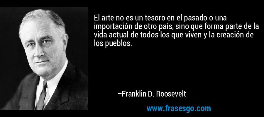 El arte no es un tesoro en el pasado o una importación de otro país, sino que forma parte de la vida actual de todos los que viven y la creación de los pueblos. – Franklin D. Roosevelt