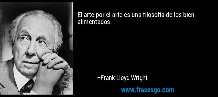 El arte por el arte es una filosofía de los bien alimentados. – Frank Lloyd Wright