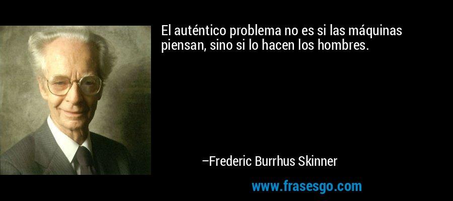 El auténtico problema no es si las máquinas piensan, sino si lo hacen los hombres. – Frederic Burrhus Skinner