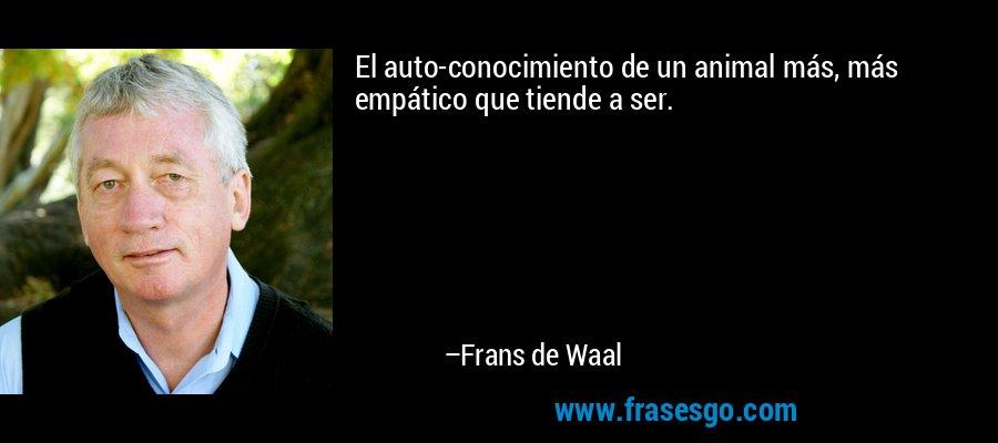 El auto-conocimiento de un animal más, más empático que tiende a ser. – Frans de Waal