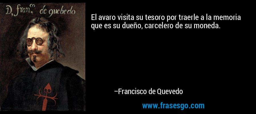 El avaro visita su tesoro por traerle a la memoria que es su dueño, carcelero de su moneda. – Francisco de Quevedo