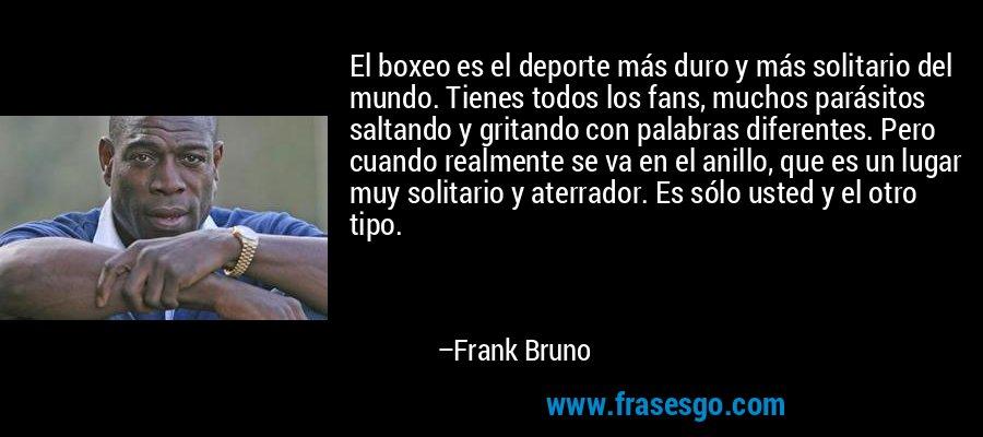 El boxeo es el deporte más duro y más solitario del mundo. Tienes todos los fans, muchos parásitos saltando y gritando con palabras diferentes. Pero cuando realmente se va en el anillo, que es un lugar muy solitario y aterrador. Es sólo usted y el otro tipo. – Frank Bruno