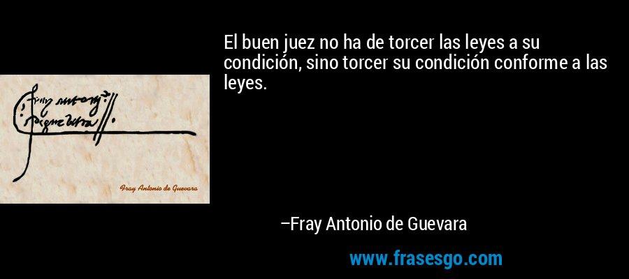 El buen juez no ha de torcer las leyes a su condición, sino torcer su condición conforme a las leyes. – Fray Antonio de Guevara