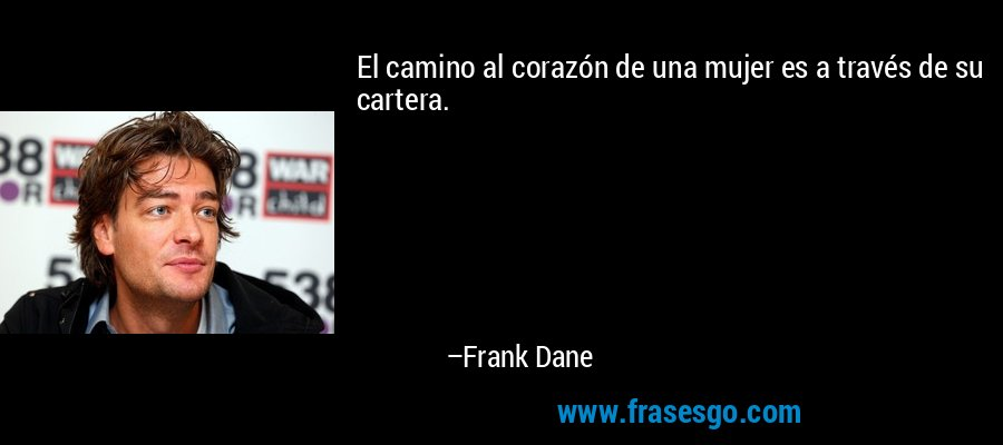 El camino al corazón de una mujer es a través de su cartera. – Frank Dane