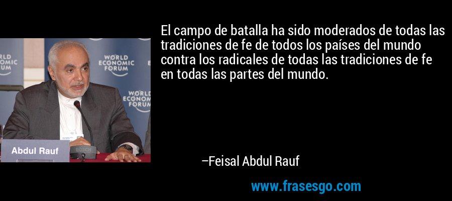 El campo de batalla ha sido moderados de todas las tradiciones de fe de todos los países del mundo contra los radicales de todas las tradiciones de fe en todas las partes del mundo. – Feisal Abdul Rauf