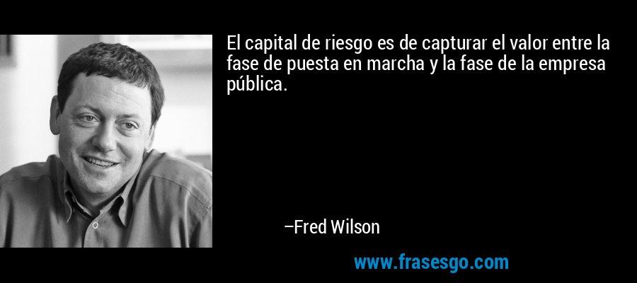 El capital de riesgo es de capturar el valor entre la fase de puesta en marcha y la fase de la empresa pública. – Fred Wilson