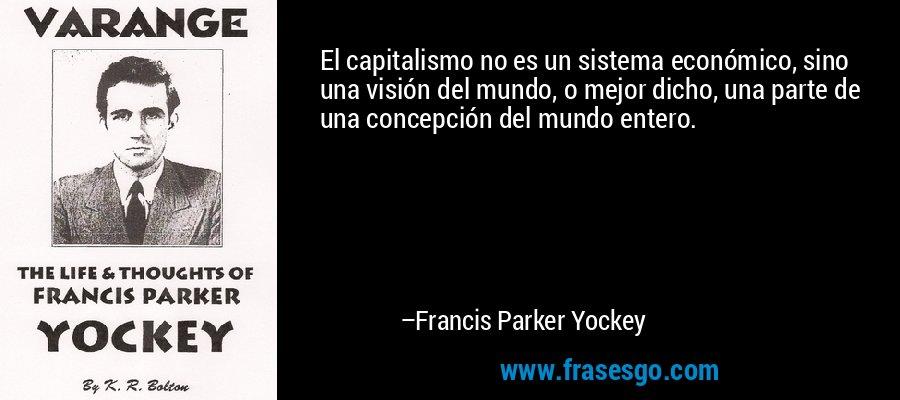 El capitalismo no es un sistema económico, sino una visión del mundo, o mejor dicho, una parte de una concepción del mundo entero. – Francis Parker Yockey