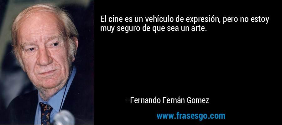 El cine es un vehículo de expresión, pero no estoy muy seguro de que sea un arte. – Fernando Fernán Gomez