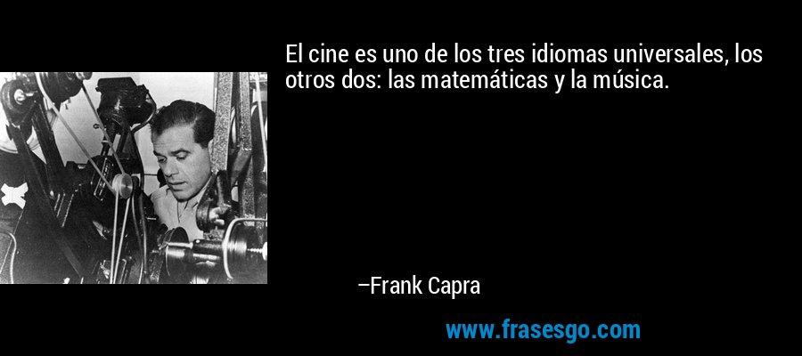 El cine es uno de los tres idiomas universales, los otros dos: las matemáticas y la música. – Frank Capra