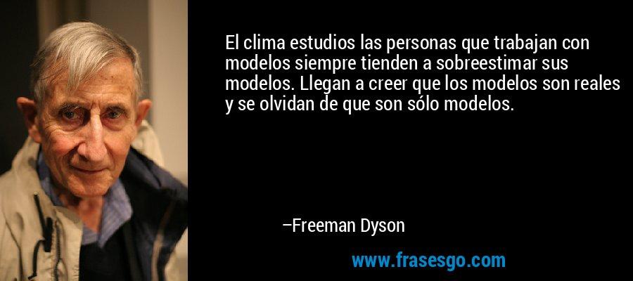 El clima estudios las personas que trabajan con modelos siempre tienden a sobreestimar sus modelos. Llegan a creer que los modelos son reales y se olvidan de que son sólo modelos. – Freeman Dyson