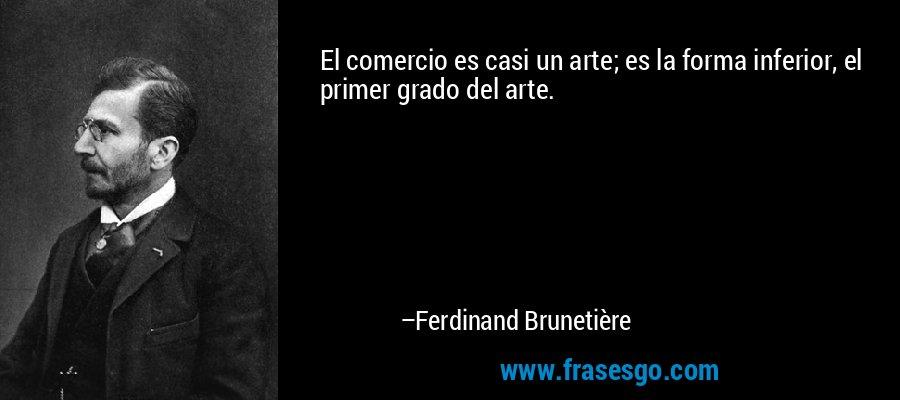 El comercio es casi un arte; es la forma inferior, el primer grado del arte.  – Ferdinand Brunetière
