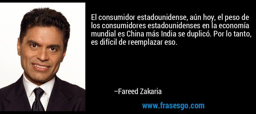 El consumidor estadounidense, aún hoy, el peso de los consumidores estadounidenses en la economía mundial es China más India se duplicó. Por lo tanto, es difícil de reemplazar eso. – Fareed Zakaria